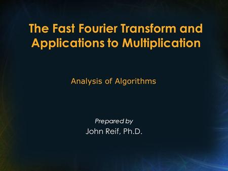 The Fast Fourier Transform and Applications to Multiplication Prepared by John Reif, Ph.D. Analysis of Algorithms.