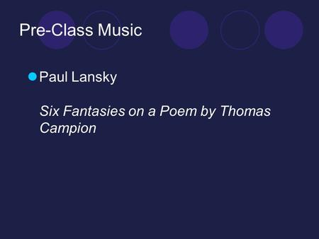 Pre-Class Music Paul Lansky Six Fantasies on a Poem by Thomas Campion.