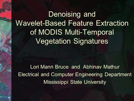 Denoising and Wavelet-Based Feature Extraction of MODIS Multi-Temporal Vegetation Signatures Lori Mann Bruce and Abhinav Mathur Electrical and Computer.