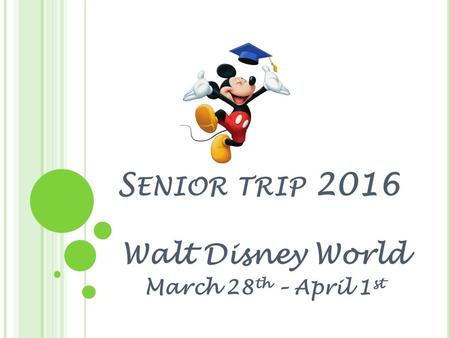 S ENIOR TRIP 2016 Walt Disney World March 28 th – April 1 st.