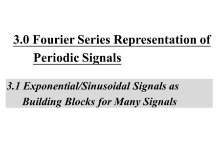 3.0 Fourier Series Representation of Periodic Signals 3.1 Exponential/Sinusoidal Signals as Building Blocks for Many Signals.