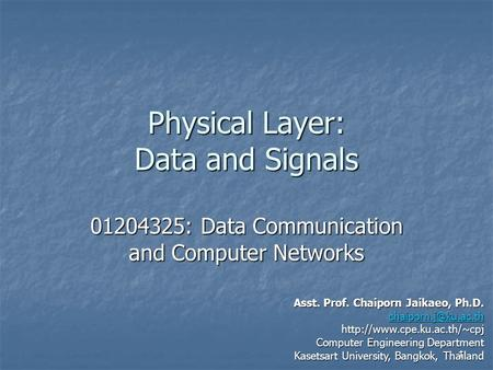 1 Physical Layer: Data and Signals 01204325: Data Communication and Computer Networks Asst. Prof. Chaiporn Jaikaeo, Ph.D.