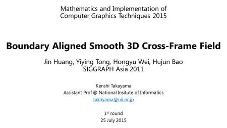 Mathematics and Implementation of Computer Graphics Techniques 2015 Boundary Aligned Smooth 3D Cross-Frame Field Jin Huang, Yiying Tong, Hongyu Wei, Hujun.
