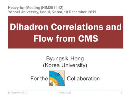 Byungsik Hong (Korea University) For the CMS Collaboration Dihadron Correlations and Flow from CMS 10 December 20111HIM2011-12 Heavy-Ion Meeting (HIM2011-12)