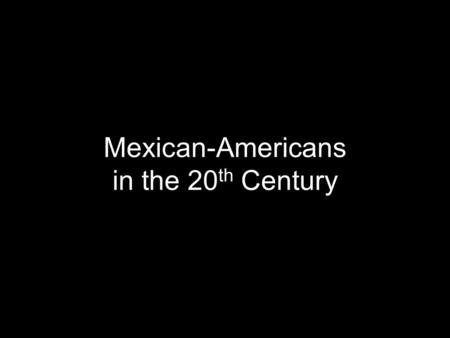 "Mexican-Americans in the 20 th Century. ""Mexican Repatriation"" Great Depression (1929-1939): anti-Mexican racism increased due to US unemployment ""Mexican."
