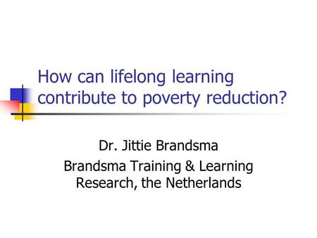 How can lifelong learning contribute to poverty reduction? Dr. Jittie Brandsma Brandsma Training & Learning Research, the Netherlands.