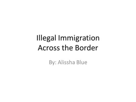 Illegal Immigration Across the Border By: Alissha Blue.