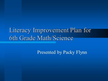 Literacy Improvement Plan for 6th Grade Math/Science Presented by Packy Flynn.