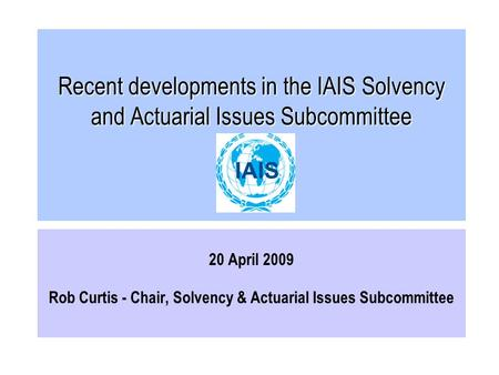 Recent developments in the IAIS Solvency and Actuarial Issues Subcommittee 20 April 2009 Rob Curtis - Chair, Solvency & Actuarial Issues Subcommittee.