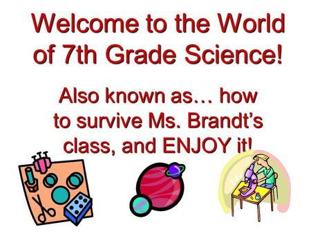 Welcome to the World of 7th Grade Science! Also known as… how to survive Ms. Brandt's class, and ENJOY it!