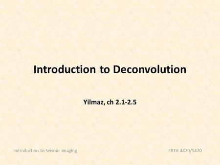 Introduction to Deconvolution Introduction to Seismic ImagingERTH 4470/5470 Yilmaz, ch 2.1-2.5.