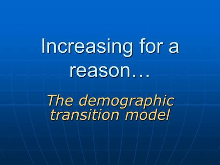 Increasing for a reason… The demographic transition model.