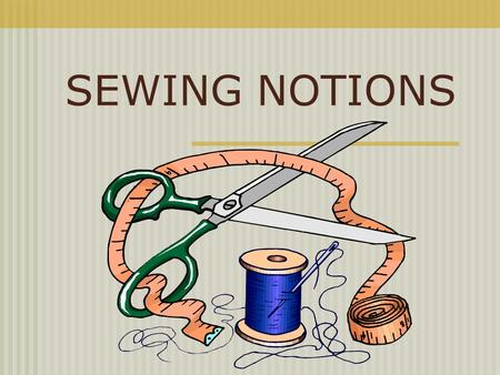 SEWING NOTIONS. What Is a Sewing Notion ? A notion is any sewing supply or tool that you can hold easily in one hand.
