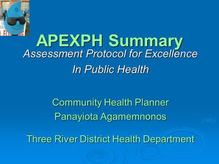 APEXPH Summary Assessment Protocol for Excellence In Public Health Community Health Planner Panayiota Agamemnonos Three River District Health Department.