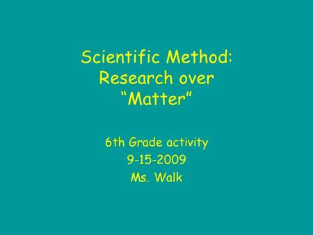 "Scientific Method: Research over ""Matter"" 6th Grade activity 9-15-2009 Ms. Walk."