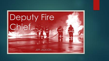 Deputy Fire Chief JEFF JACKSON. What is a Deputy Fire Chief?  Commanding officer in a fire department (either elected or appointed) who is responsible.
