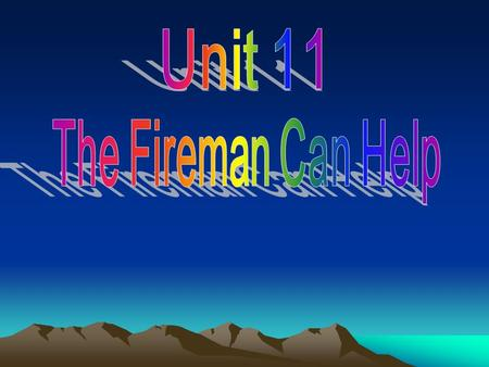 Unit 11 The Fireman Can Help.