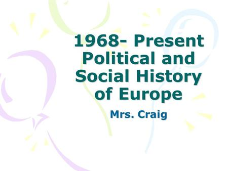 1968- Present Political and Social History of Europe Mrs. Craig.