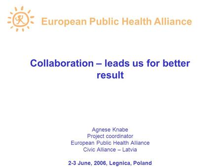Collaboration – leads us for better result Agnese Knabe Project coordinator European Public Health Alliance Civic Alliance – Latvia 2-3 June, 2006, Legnica,