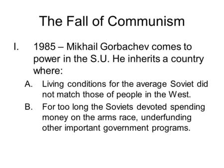 The Fall of Communism I.1985 – Mikhail Gorbachev comes to power in the S.U. He inherits a country where: A.Living conditions for the average Soviet did.