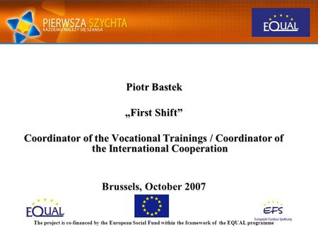"Piotr Bastek ""First Shift"" Coordinator of the Vocational Trainings / Coordinator of the International Cooperation Brussels, October 2007 The project is."
