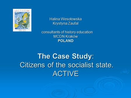 Halina Wesołowska Krystyna Zaufal consultants of history education MCDN Kraków POLAND The Case Study: Citizens of the socialist state. ACTIVE.