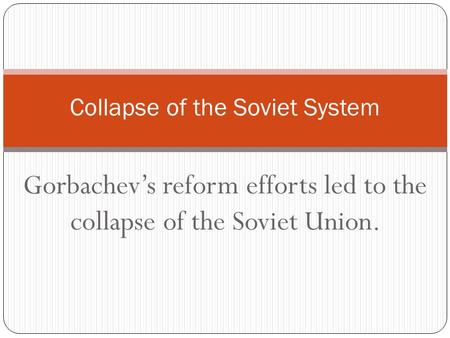 Gorbachev's reform efforts led to the collapse of the Soviet Union. Collapse of the Soviet System.
