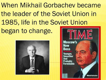 When Mikhail Gorbachev became the leader of the Soviet Union in 1985, life in the Soviet Union began to change.