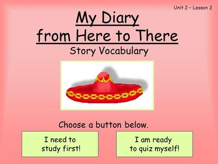 My Diary from Here to There Story Vocabulary I need to study first! I am ready to quiz myself! Choose a button below. Unit 2 – Lesson 2.