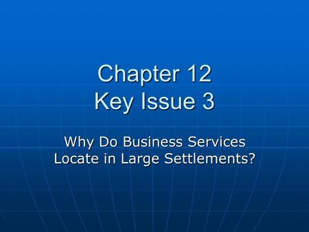Chapter 12 Key Issue 3 Why Do Business Services Locate in Large Settlements?