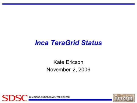 SAN DIEGO SUPERCOMPUTER CENTER Inca TeraGrid Status Kate Ericson November 2, 2006.