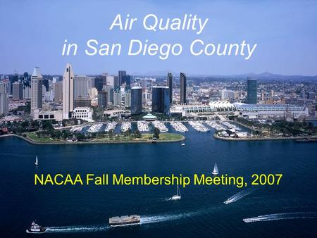 Air Quality in San Diego County NACAA Fall Membership Meeting, 2007.