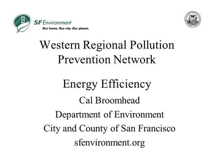 Western Regional Pollution Prevention Network Energy Efficiency Cal Broomhead Department of Environment City and County of San Francisco sfenvironment.org.