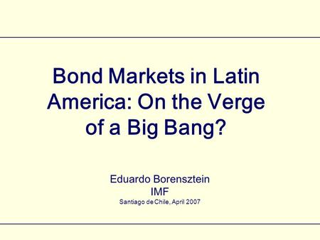 Bond Markets in Latin America: On the Verge of a Big Bang? Eduardo Borensztein IMF Santiago de Chile, April 2007.