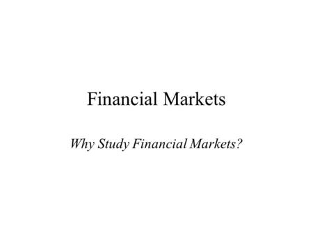 Financial Markets Why Study Financial Markets?. Financial markets channel funds from savers to investors, thereby, promoting economic efficiency. Financial.