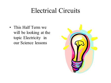 Electrical Circuits This Half Term we will be looking at the topic Electricity in our Science lessons.