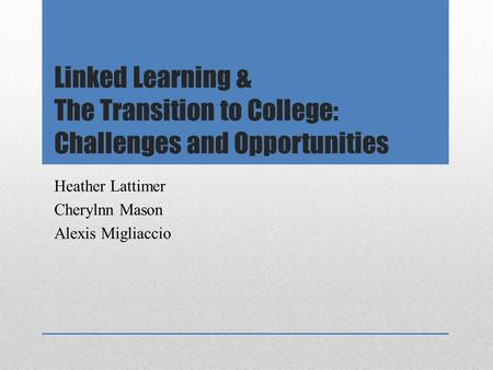 Linked Learning & The Transition to College: Challenges and Opportunities Heather Lattimer Cherylnn Mason Alexis Migliaccio.