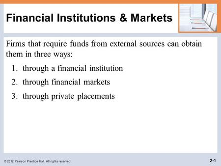 © 2012 Pearson Prentice Hall. All rights reserved. 2-1 Financial Institutions & Markets Firms that require funds from external sources can obtain them.