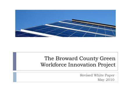 The Broward County Green Workforce Innovation Project Revised White Paper May 2010.