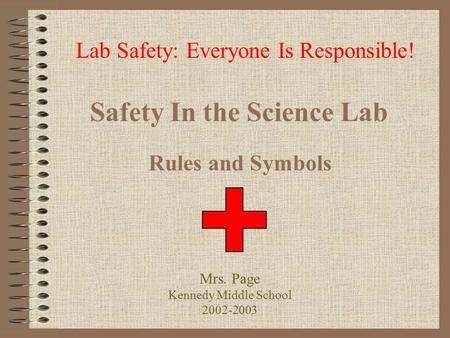 Safety In the Science Lab Rules and Symbols Lab Safety: Everyone Is Responsible! Mrs. Page Kennedy Middle School 2002-2003.