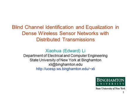 1 Blind Channel Identification and Equalization in Dense Wireless Sensor Networks with Distributed Transmissions Xiaohua (Edward) Li Department of Electrical.