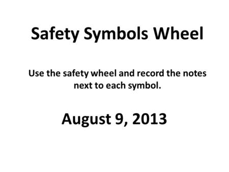 Safety Symbols Wheel Use the safety wheel and record the notes next to each symbol. August 9, 2013.