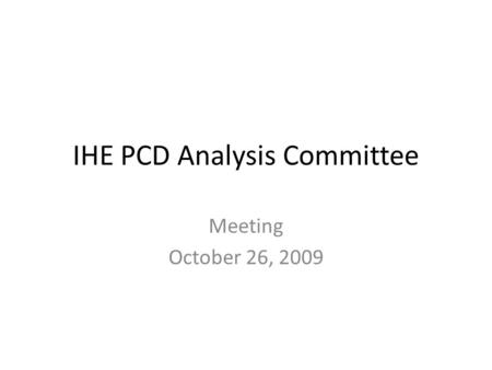 IHE PCD Analysis Committee Meeting October 26, 2009.