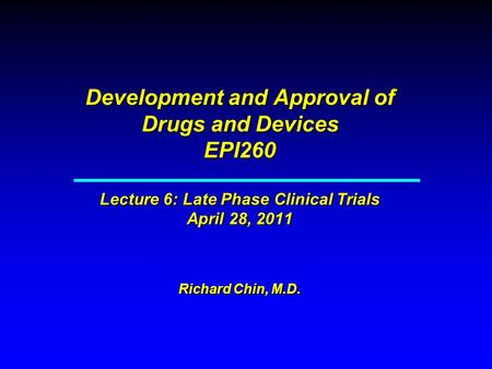 Development and Approval of Drugs and Devices EPI260 Lecture 6: Late Phase Clinical Trials April 28, 2011 Richard Chin, M.D.
