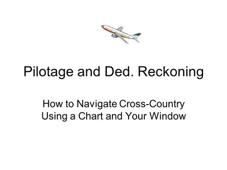 Pilotage and Ded. Reckoning How to Navigate Cross-Country Using a Chart and Your Window.