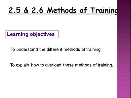 2.5 & 2.6 Methods of Training Learning objectives To understand the different methods of training To explain how to overload these methods of training.