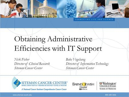 Obtaining Administrative Efficiencies with IT Support Nick FisherBabs Vogelsang Director of Clinical ResearchDirector of Information TechnologySiteman.