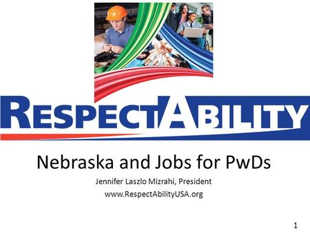 11 Nebraska and Jobs for PwDs Jennifer Laszlo Mizrahi, President www.RespectAbilityUSA.org.