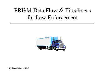 PRISM Data Flow & Timeliness for Law Enforcement Updated: February 2009.