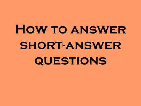 How to answer short-answer questions. SHORT-ANSWER QUESTIONS TIPS Read the question carefully. Determine just what the question is asking. Underlining.